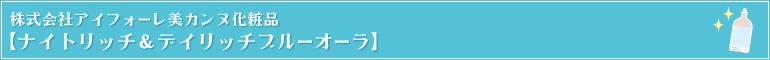 株式会社アイフォーレ美カンヌ化粧品【ナイトリッチ&デイリッチブルーオーラ】