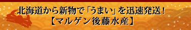 北海道から新物で「うまい」を迅速発送!【マルゲン後藤水産】